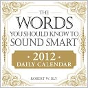 The Words You Should Know to Sound Smart 2012 Daily Calendar by Robert W. Bly: Calendar Cover