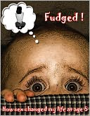 download Fudged ! Or How Sex Chnaged My Life At Age 5 book