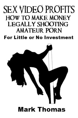 Sex Video Profits: How To Make Money Legally Shooting Amateur Porn (On ...