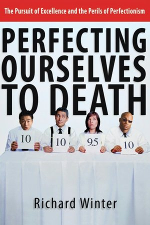 Download free electronic books Perfecting Ourselves to Death: The Pursuit of Excellence and the Perils of Perfectionism by Richard Winter MOBI (English Edition) 9780830832590