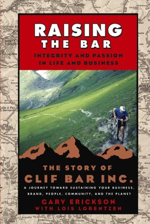 Raising the Bar: Integrity and Passion in Life and Business: The Story of Clif Bar, Inc.: A Journey Toward Sustaining Your Business, Brand, People, Community, and the Planet