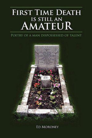 101521360 First Time Death is Still an Amateur: Poetry of a Man Dispossessed of Talent