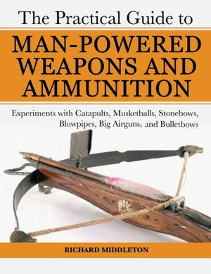 Practical Guide to Man-Powered Bullets: Experiments with Catapults, Musketballs, Stonebows, Blowpipes, Big Airguns & Bulletbows