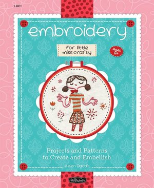 Embroidery for Little Miss Crafty: Projects and Patterns to Create and Embellish (Little Miss Crafty Series)