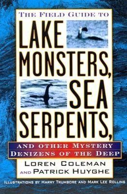 Field Guide to Lake Monsters, Sea Serpents, and Other Mystery Denizensof the Deep Loren Coleman, Patrick Huyghe, Harry Trumbore (Illustrator) and Mark Lee Rollins (Illustrator)