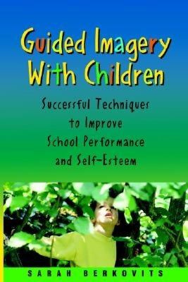 Guided Imagery with Children Successful Techniques to Improve School Performance and Self Esteem cover