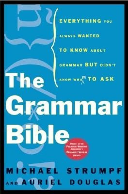 Grammar Bible: Everything You Always Wanted to Know About Grammar but Didn't Know Whom to Ask