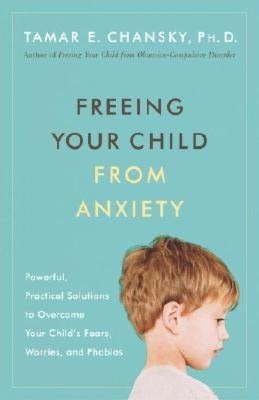 Download google books to pdf file serial Freeing Your Child from Anxiety: Powerful, Practical Solutions to Overcome Your Child's Fears, Worries, and Phobias  by Tamar E. Chansky