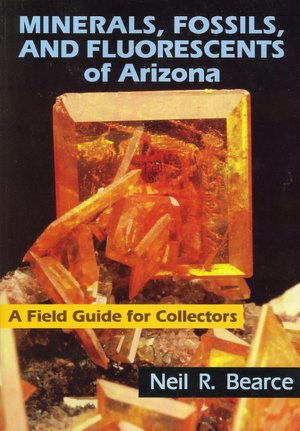 Minerals, Fossils, and Fluorescents of Arizona: A Field Guide for Collectors Neil R. Bearce
