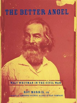 The Better Angel: Walt Whitman in the Civil War: Walt Whitman in the Civil