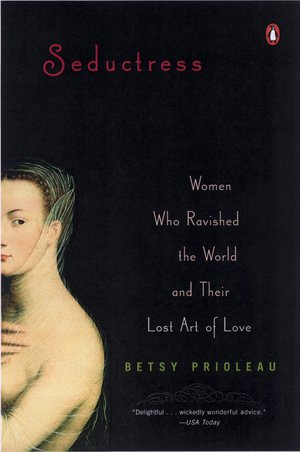 Seductress: Women Who Ravished the World and Their Lost Art of Love