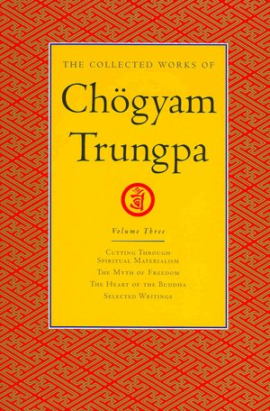 The Collected Works of Chogyam Trungpa: Cutting through Spiritual Materialism; The Myth of Freedom; The Heart of the Buddha; Selected Writings