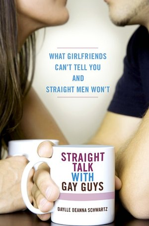Straight Talk with Gay Guys: What Girlfriends Can't Tell You and Straight ...