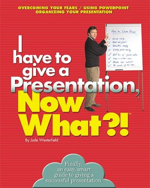 I Have to give a Presentation Now What! Overcome Your FearsUsing PowerpointPacing Your Presentation cover