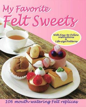 My Favorite Felt Sweets: 106 Mouth-Watering Felt Replicas