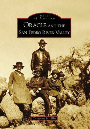 Oracle and the San Pedro River Valley (Images of America: Arizona) Catherine H. Ellis
