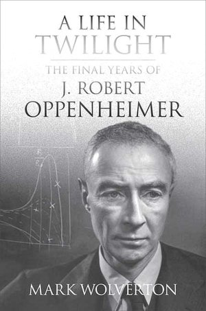 Read downloaded books on kindle A Life in Twilight: The Final Years of J. Robert Oppenheimer