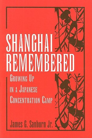 Shanghai Remembered: Growing Up in a Japanese Concentration Camp James G. Sanborn