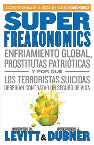 Download best ebooks free SuperFreakonomics: Enfriamiento global, prostitutas patrioticas y por que los terroristas suicidas deberian contratar un seguro de vida