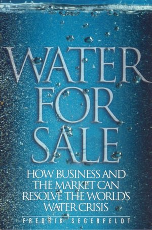 Water for Sale: How Business and the Market Can Resolve the World's Water Crisis