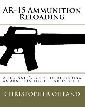 AR-15 Ammunition Reloading: A beginner's guide to reloading ammunition for the AR-15 Rifle