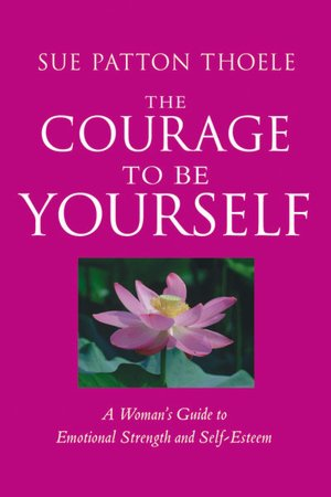 Downloads books online free The Courage to Be Yourself: A Woman's Guide to Emotional Strength and Self-Esteem