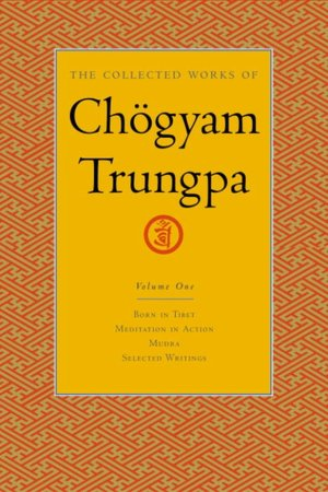 The Collected Works of Chogyam Trungpa: Born in Tibet; Meditation in Action; Mudra; Selected Writings