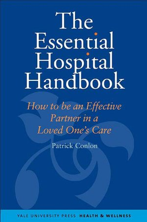 The Essential Hospital Handbook: How to Be an Effective Partner in a Loved One's Care