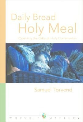 Daily Bread, Holy Meal: Opening The Gifts Of Holy Communion (Worship Matters) (Worship Matters (Augsburg Fortress)) Samuel Torvend