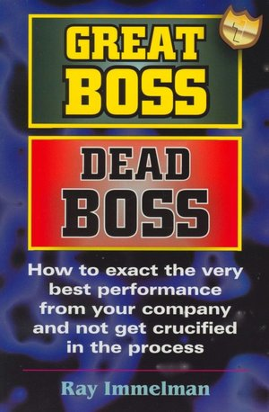 Scribd books free download Great Boss Dead Boss: How to Exact the Very Best from Your Company and Not Get Crucified in the Process iBook DJVU