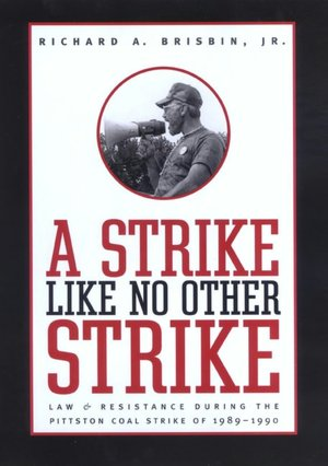 A Strike Like No Other Strike: Law and Resistance During the Pittston Coal Strike of 1989-1990 Richard A. Brisbin