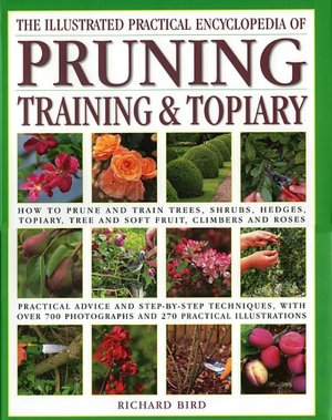 The Illustrated Practical Encyclopedia of Pruning, Training and Topiary: How to Prune and Train Trees, Shrubs, Hedges, Topiary, Tree and Soft Fruit, Climbers and Roses