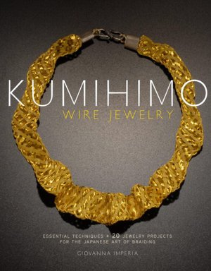 Kumihimo Wire Jewelry: Essential Techniques and 20 Jewelry Projects for the Japanese Art of Braiding