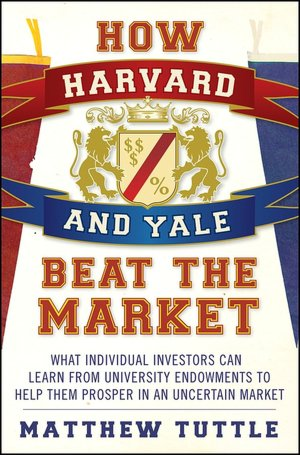 How Harvard and Yale Beat the Market What Individual Investors Can Learn from University Endowments to Help Them Prosper in an Uncertain Market cover