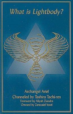 What Is Lightbody?: Archangel Ariel Channeled by Tashira Tachi-Ren