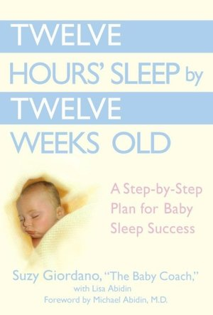Twelve Hours Sleep by Twelve Weeks Old: A Step-by-Step Plan for Baby Sleep Success