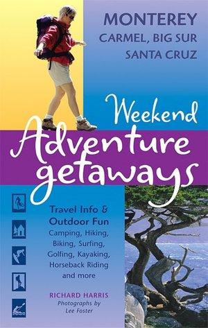 Weekend Adventure Getaways Monterey, Carmel, Big Sur, Santa Cruz: Travel Info and Outdoor Fun (Ulysses Weekend Adventure Getaways) Richard Harris and Lee Foster