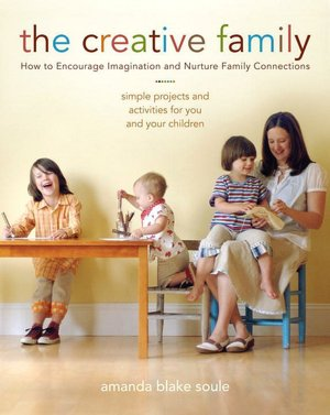 The Creative Family: Simple Projects and Activities for You and Your Children That Encourage Imagination and Nurture Family Connection