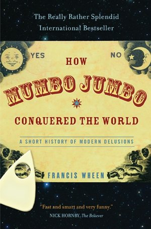 How Mumbo Jumbo Conquered the World: A Short History of Modern Delusions