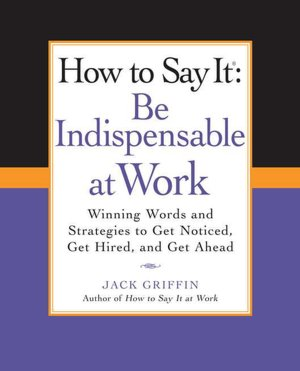 How to Say It Be Indispensable at Work Winning Words and Strategies to Get Noticed Get Hired andGet Ahead cover