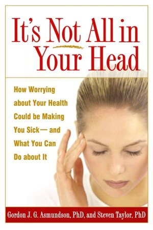 It's Not All in Your Head How Worrying about Your Health Could Be Making You Sick And What You Can Do about It cover