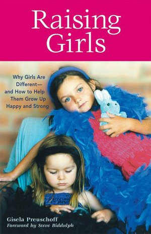 Raising Girls: Why Girls Are Different--and How to Help Them Grow up