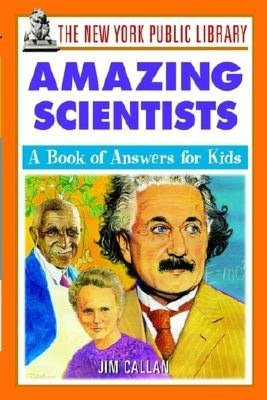 The New York Public Library Amazing Scientists: A Book of Answers for Kids Jim Callan, The New York Public Library