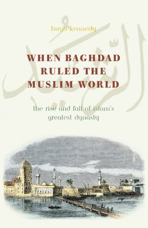 When Baghdad Ruled the Muslim World: The Rise and Fall of Islam's Greatest ...