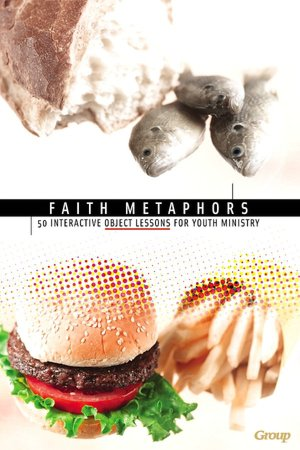 Faith Metaphors: 50 Interactive Object Lessons for Youth Ministry