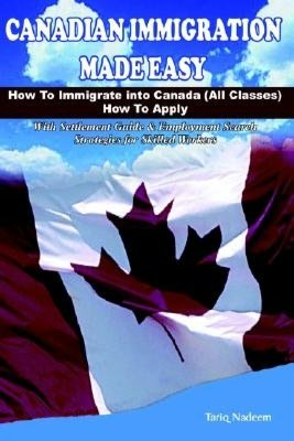 Canadian Immigration Made Easy: How to immigrate into Canada ( All Classes ) with Employment Search Strategies for Skilled Workers