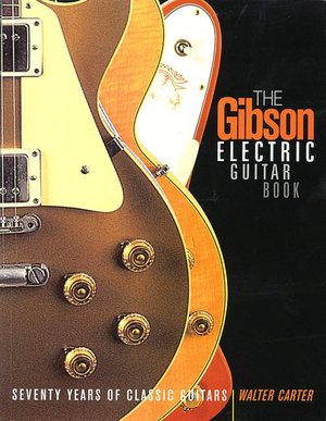 The Gibson Electric Guitar Book: Seventy Years of Classic Guitars