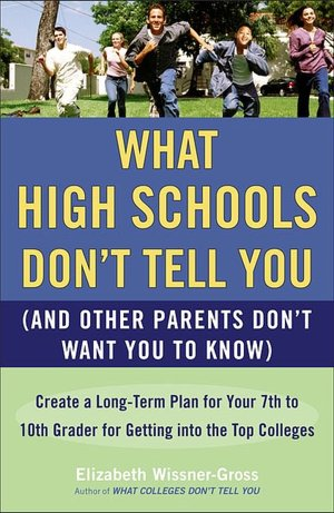 What High Schools Don't Tell You and Other Parents Don't Want You to Know Create a Long Term Plan for Your 7th to 10th Grader for Getting Into the Top Colleges cover