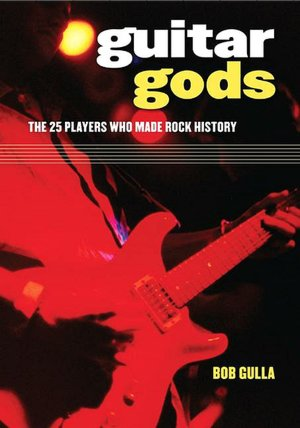 Guitar Gods: The 25 Players Who Made Rock History Bob Gulla