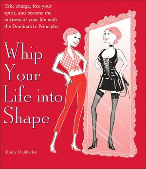 Whip Your Life into Shape Take Charge Free Your Spirit and Become the Mistress of Your Life with the Dominatrix Principles cover